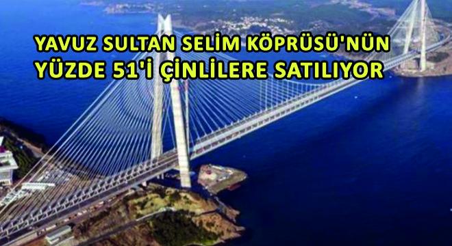 Yavuz Sultan Selim Köprüsü'nün Yüzde 51'i Çinlilere Satılıyor