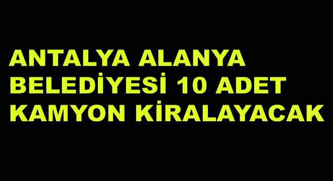 Antalya Alanya Belediyesi 10 Adet Kamyon Kiralayacak