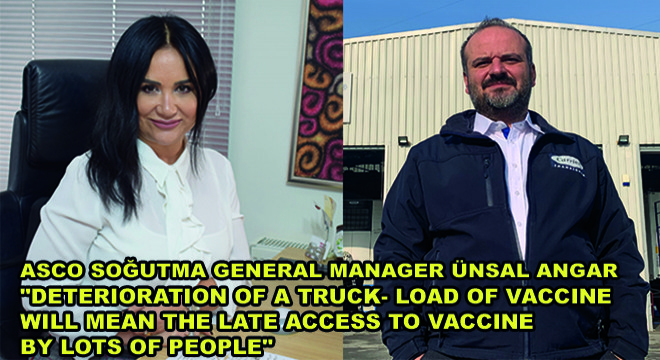 Asco Soğutma General Manager Ünsal Angar:  'Deterioration Of A Truck- Load Of Vaccine Will Mean The Late Access To Vaccine By Lots Of People'