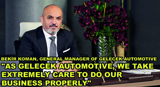 Bekir Koman, General Manager of Gelecek Automotive;  ''As Gelecek Automotive, We Take Extremely Care To Do Our Business Properly''