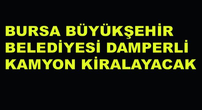 Bursa Büyükşehir Belediyesi Damperli Kamyon Kiralayacak