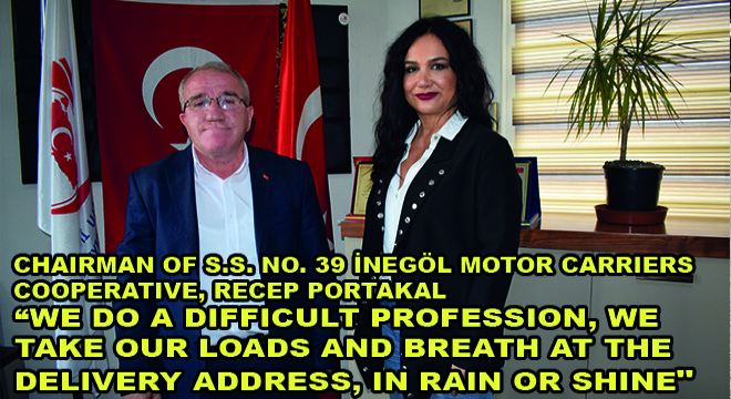 Chairman Of S.S. No. 39 İnegöl Motor Carriers Cooperative, Recep Portakal:  We Do A Difficult Profession, We Take Our Loads And Breath At The Delivery Address, In Rain Or Shine '