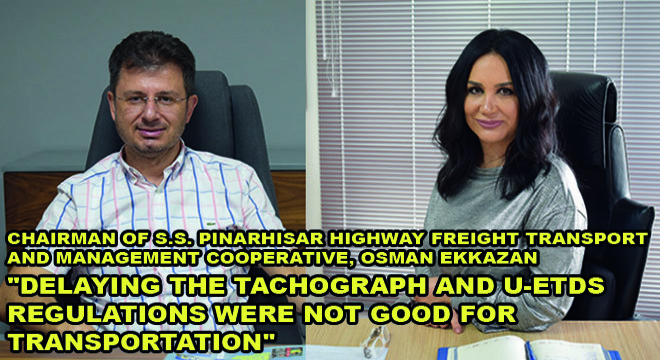 Chairman Of S.S. Pinarhisar Highway Freight Transport And Management Cooperative, Osman Ekkazan:  ''Delaying The Tachograph And U-Etds Regulations Were Not Good For Transportation''