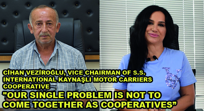 Cihan Veziroğlu, Vice Chairman Of S.S. International Kaynaşli Motor Carriers Cooperative:  ''Our Single Problem Is Not To Come Together As Cooperatives''