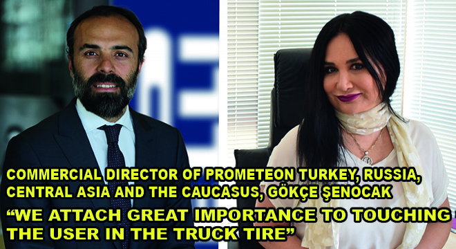 Commercial Director of Prometeon Turkey, Russia, Central Asia and the Caucasus, Gökçe Şenocak; We Attach Great Importance To Touchıng The User In The Truck Tıre