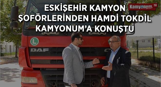 Eskişehir Kamyon Şoförlerinden Hamdi Tokdil Kamyonum'a Konuştu