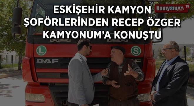 Eskişehir Kamyon Şoförlerinden Recep Özger Kamyonum'a Konuştu