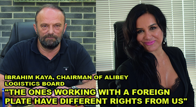 İbrahim Kaya, Chairman Of Alibey Logistics Board:  'The Ones Working With A Foreign Plate Have Different Rights From Us'