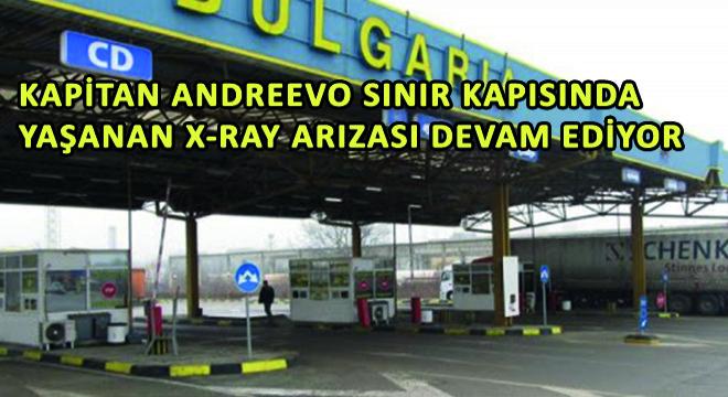 Kapitan Andreevo Sınır Kapısında Yaşanan X-Ray Arızası Devam Ediyor