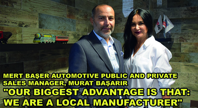 Mert Başer Automotive Public And Private Sales Manager, Murat Başarir:  ''Our Biggest Advantage Is That: We Are A Local Manufacturer''