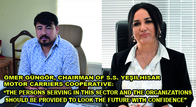 Ömer Güngör, Chairman Of S.S. Yeşilhisar Motor Carriers Cooperative: The Persons Serving In This Sector And The Organizations Should Be Provided To Look The Future With Confidence'