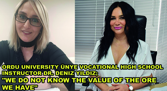 Ordu University Ünye Vocational High School Instructor Dr. Deniz Yildiz;  'We Do Not Know The Value Of The Ore We Have'