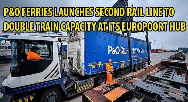 P&O Ferries Launches Second Rail Line To Double Train Capacity At Its Europoort Hub