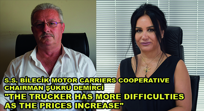S.S. Bilecik Motor Carriers Cooperative Chairman Şükrü Demirci:  ' The Trucker Has More Difficulties As The Prices Increase'