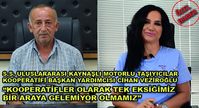 S.S. Uluslararası Kaynaşlı Motorlu Taşıyıcılar Kooperatifi Başkan Yardımcısı Cihan Veziroğlu:  Kooperatifler Olarak Tek Eksiğimiz Bir Araya Gelemiyor Olmamız