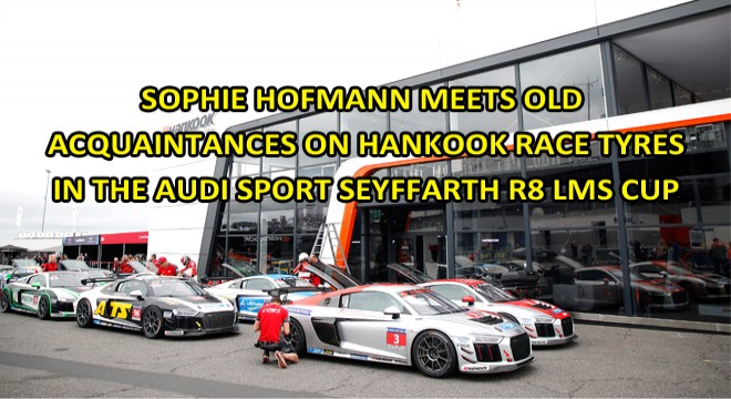 SOPHIE HOFMANN MEETS OLD ACQUAINTANCES ON HANKOOK RACE TYRES IN THE AUDI SPORT SEYFFARTH R8 LMS CUP
