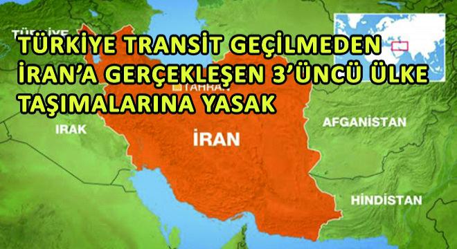 Türkiye Transit Geçilmeden İran'a Gerçekleşen 3'üncü Ülke Taşımalarına Yasak