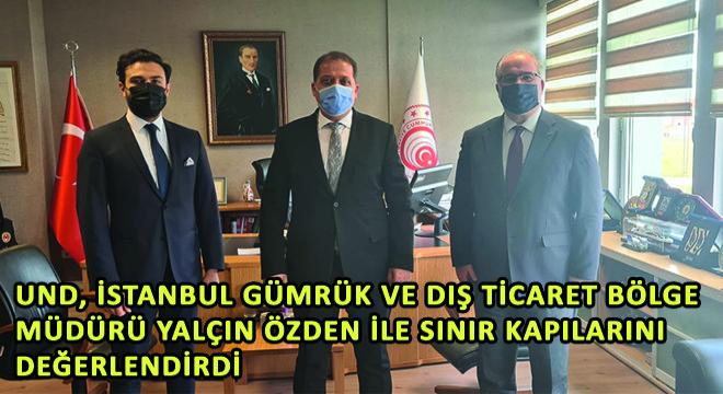 UND, İstanbul Gümrük ve Dış Ticaret Bölge Müdürü Yalçın Özden ile Sınır Kapılarını Değerlendirdi