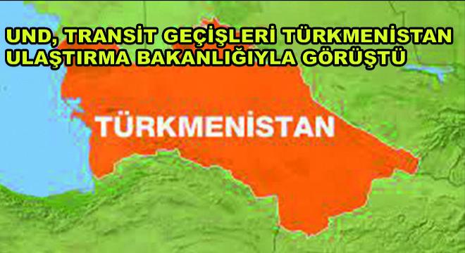 UND, Transit Geçişleri Türkmenistan Ulaştırma Bakanlığıyla Görüştü