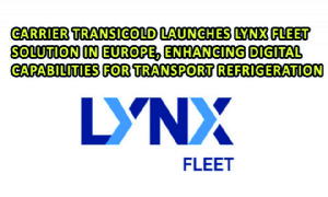 Carrier Transicold Launches Lynx Fleet Solution in Europe, Enhancing Digital Capabilities for Transport Refrigeration